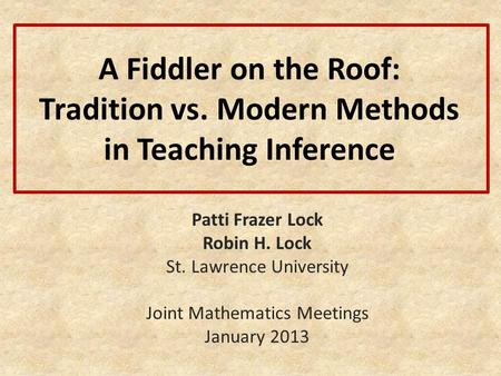 A Fiddler on the Roof: Tradition vs. Modern Methods in Teaching Inference Patti Frazer Lock Robin H. Lock St. Lawrence University Joint Mathematics Meetings.