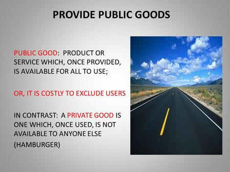 PROVIDE PUBLIC GOODS PUBLIC GOOD: PRODUCT OR SERVICE WHICH, ONCE PROVIDED, IS AVAILABLE FOR ALL TO USE; OR, IT IS COSTLY TO EXCLUDE USERS IN CONTRAST: