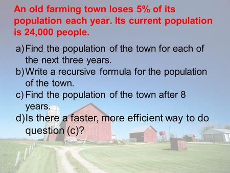 An old farming town loses 5% of its population each year. Its current population is 24,000 people. a)Find the population of the town for each of the next.