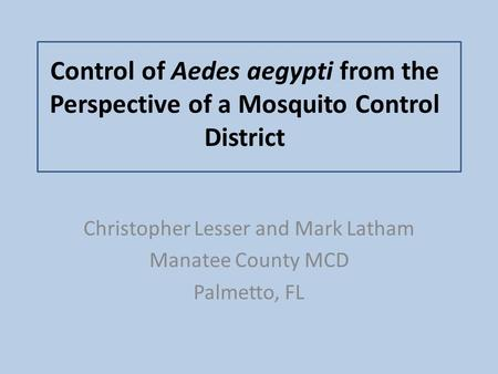 Control of Aedes aegypti from the Perspective of a Mosquito Control District Christopher Lesser and Mark Latham Manatee County MCD Palmetto, FL.