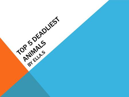 TOP 5 DEADLIEST ANIMALS BY ELLA.S All the web sites I have used say different things. I found two sites almost saying the same thing, so I am going to.