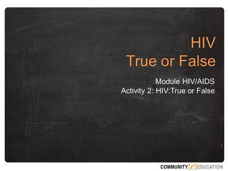 HIV True or False Module HIV/AIDS Activity 2: HIV:True or False.