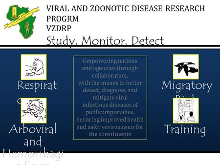 VIRAL AND ZOONOTIC DISEASE RESEARCH PROGRM VZDRP Study. Monitor. Detect Empowering nations and agencies through collaboration, with the means to better.