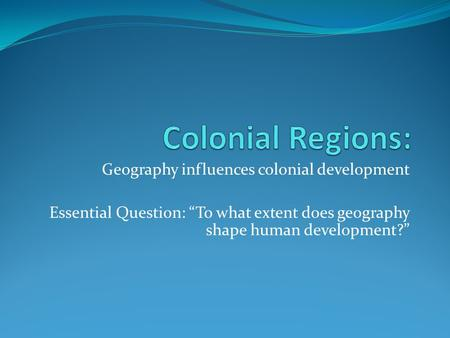 Colonial Regions: Geography influences colonial development