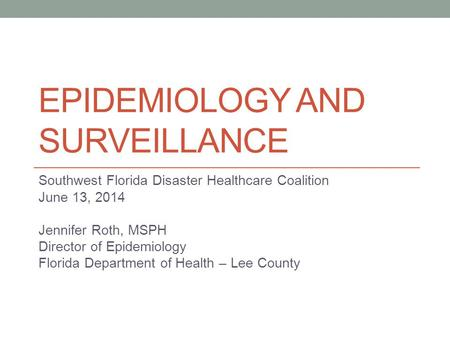 EPIDEMIOLOGY AND SURVEILLANCE Southwest Florida Disaster Healthcare Coalition June 13, 2014 Jennifer Roth, MSPH Director of Epidemiology Florida Department.