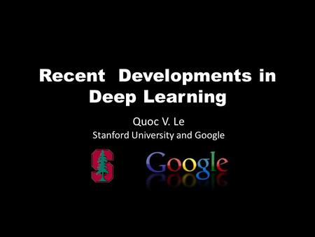 Recent Developments in Deep Learning Quoc V. Le Stanford University and Google.