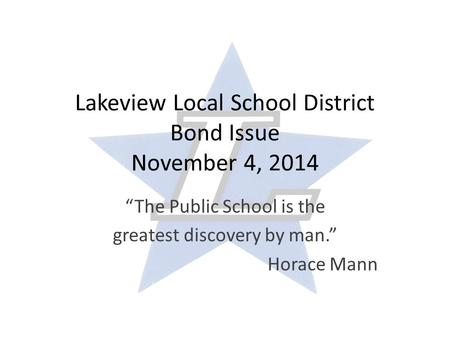 "Lakeview Local School District Bond Issue November 4, 2014 ""The Public School is the greatest discovery by man."" Horace Mann."