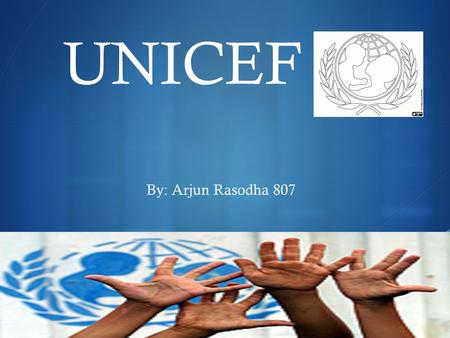  UNICEF By: Arjun Rasodha 807. What UNICEF Believes OUR VISION * Every child. Every Opportunity. No Exceptions. OUR MISSION * To mobilize and empower.