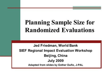 Planning Sample Size for Randomized Evaluations Jed Friedman, World Bank SIEF Regional Impact Evaluation Workshop Beijing, China July 2009 Adapted from.