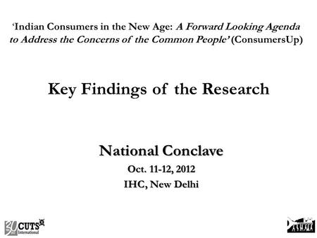 National Conclave Oct. 11-12, 2012 IHC, New Delhi 'Indian Consumers in the New Age: A Forward Looking Agenda to Address the Concerns of the Common People'