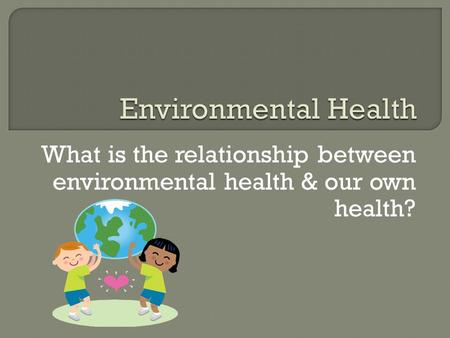 Environmental Health What is the relationship between environmental health & our own health?
