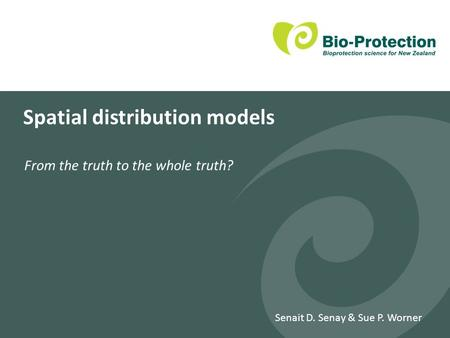 Spatial distribution models From the truth to the whole truth? Senait D. Senay & Sue P. Worner.