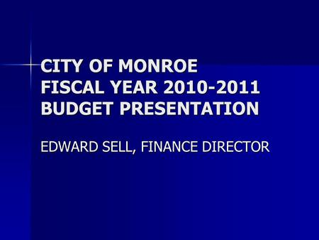 CITY OF MONROE FISCAL YEAR 2010-2011 BUDGET PRESENTATION EDWARD SELL, FINANCE DIRECTOR.