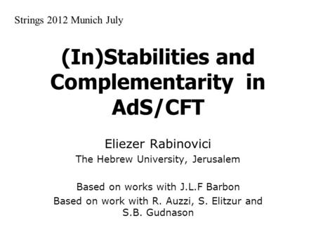 (In)Stabilities and Complementarity in AdS/CFT Eliezer Rabinovici The Hebrew University, Jerusalem Based on works with J.L.F Barbon Based on work with.
