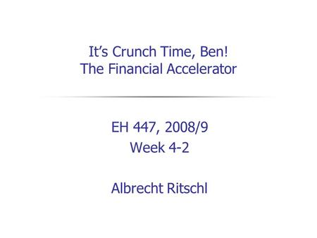 It's Crunch Time, Ben! The Financial Accelerator EH 447, 2008/9 Week 4-2 Albrecht Ritschl.