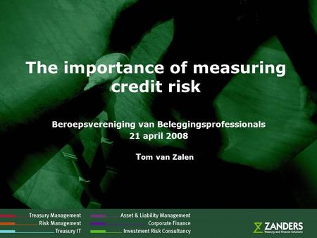 The importance of measuring credit risk Beroepsvereniging van Beleggingsprofessionals 21 april 2008 T om van Zalen.