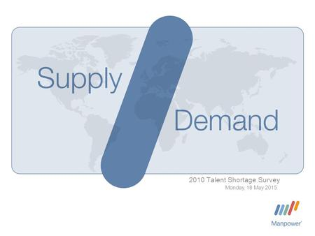 2010 Talent Shortage Survey Monday, 18 May 2015. Manpower Inc. 2010 Talent Shortage Survey | Monday, 18 May 2015 2 Talent shortages in the news… Within.