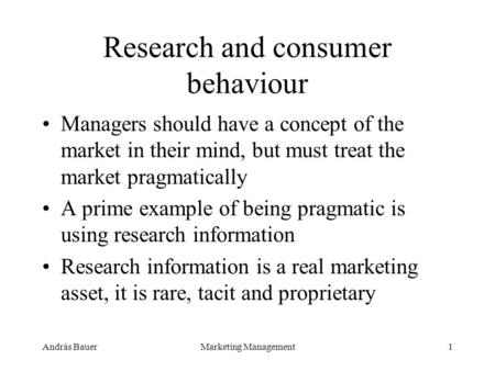 András BauerMarketing Management1 Research and consumer behaviour Managers should have a concept of the market in their mind, but must treat the market.