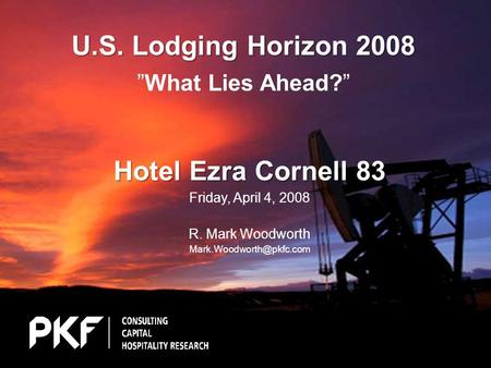 "U.S. Lodging Horizon 2008 U.S. Lodging Horizon 2008 ""What Lies Ahead?"" Hotel Ezra Cornell 83 Friday, April 4, 2008 R. Mark Woodworth"