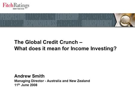 The Global Credit Crunch – What does it mean for Income Investing? Andrew Smith Managing Director - Australia and New Zealand 11 th June 2008.