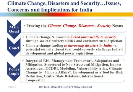 Climate Change, Disasters and Security…Issues, Concerns and Implications for India 5/18/2015 1 Cdr Sunil Chauhan, Senior Fellow, CS3/USI.