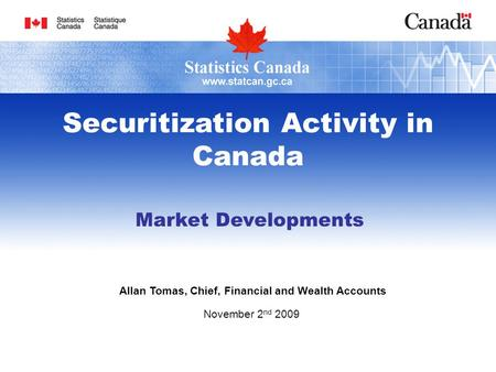 Market Developments Allan Tomas, Chief, Financial and Wealth Accounts November 2 nd 2009 Securitization Activity in Canada.