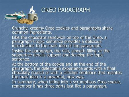 OREO PARAGRAPH Crunchy, creamy Oreo cookies and paragraphs share common ingredients. Like the chocolate sandwich on top of the Oreo, a paragraph's topic.