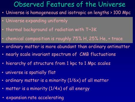 Observed Features of the Universe Universe is homogeneous and isotropic on lengths > 100 Mpc Universe expanding uniformly ordinary matter is more abundant.