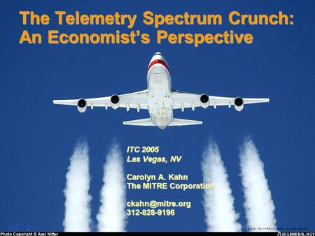 © 2005 The MITRE Corporation. All rights reserved The Telemetry Spectrum Crunch: An Economist's Perspective ITC 2005 Las Vegas, NV Carolyn A. Kahn The.
