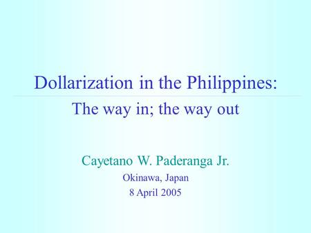 Dollarization in the Philippines: The way in; the way out Cayetano W. Paderanga Jr. Okinawa, Japan 8 April 2005.