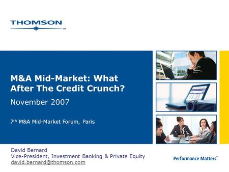 M&A Mid-Market: What After The Credit Crunch? November 2007 7 th M&A Mid-Market Forum, Paris David Bernard Vice-President, Investment Banking & Private.