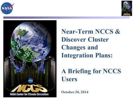 Near-Term NCCS & Discover Cluster Changes and Integration Plans: A Briefing for NCCS Users October 30, 2014.