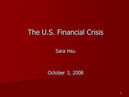 1 The U.S. Financial Crisis Sara Hsu October 3, 2008.