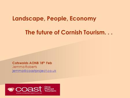 Landscape, People, Economy The future of Cornish Tourism... Cotswolds AONB 18 th Feb Jemma Roberts