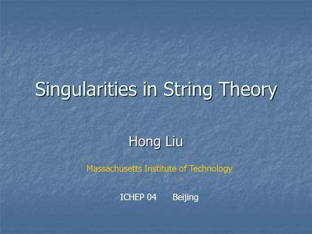 Singularities in String Theory Hong Liu Massachusetts Institute of Technology ICHEP 04 Beijing.