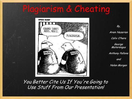 Plagiarism & Cheating You Better Cite Us If You're Going to Use Stuff From Our Presentation! By, Aram Nazarian Calix O'hara George Matarangus Anthony Pallone.