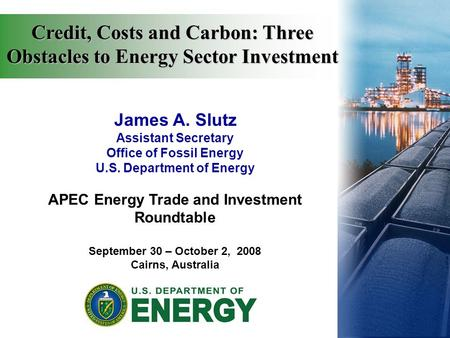 James A. Slutz Assistant Secretary Office of Fossil Energy U.S. Department of Energy APEC Energy Trade and Investment Roundtable September 30 – October.