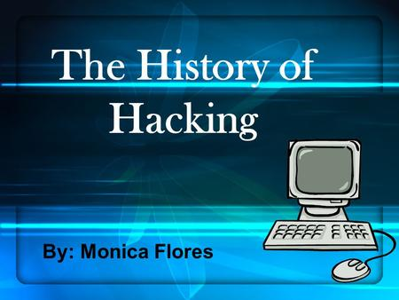 The History of Hacking By: Monica Flores.
