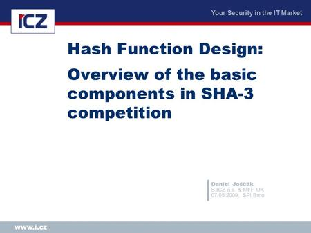 Your Security in the IT Market www.i.cz Hash Function Design: Overview of the basic components in SHA-3 competition Daniel Joščák, S.ICZ a.s. & MFF UK.