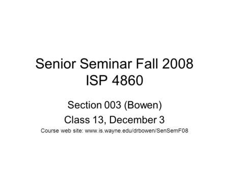 Senior Seminar Fall 2008 ISP 4860 Section 003 (Bowen) <strong>Class</strong> 13, December 3 Course web site: www.is.wayne.edu/drbowen/SenSemF08.