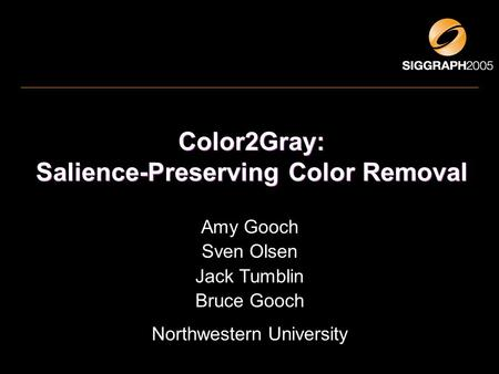 Color2Gray: Salience-Preserving Color Removal Amy Gooch Sven Olsen Jack Tumblin Bruce Gooch Northwestern University.