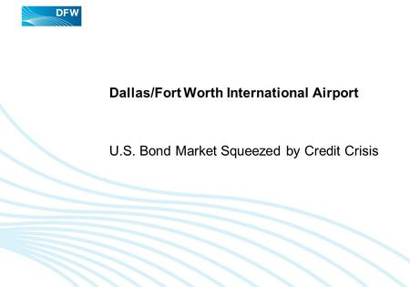 Dallas/Fort Worth International Airport U.S. Bond Market Squeezed by Credit Crisis.