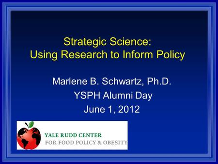 Strategic Science: Using Research to Inform Policy Marlene B. Schwartz, Ph.D. YSPH Alumni Day June 1, 2012.