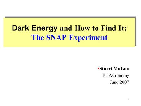 1 Dark Energy and How to Find It: The SNAP Experiment Stuart Mufson IU Astronomy June 2007.