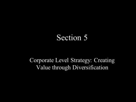 Section 5 Corporate Level Strategy: Creating Value through Diversification.