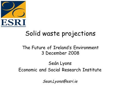 Solid waste projections The Future of Ireland's Environment 3 December 2008 Seán Lyons Economic and Social Research Institute