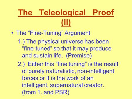 "The Teleological Proof (II) The ""Fine-Tuning"" Argument 1.) The physical universe has been ""fine-tuned"" so that it may produce and sustain life. (Premise)"