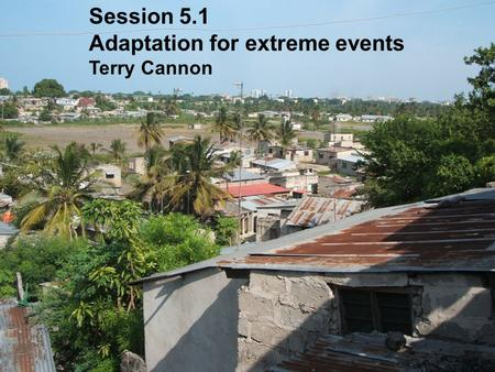 Session 5.1 Adaptation for extreme events Terry Cannon.
