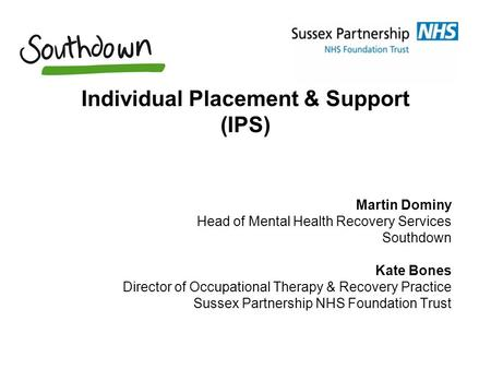Individual Placement & Support (IPS) Martin Dominy Head of Mental Health Recovery Services Southdown Kate Bones Director of Occupational Therapy & Recovery.