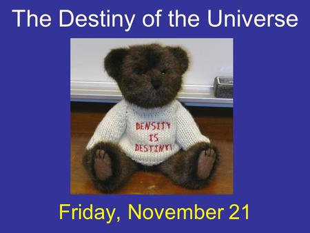 The Destiny of the Universe Friday, November 21. increasing The universe is expanding: that is, the scale factor a(t) is increasing with time.